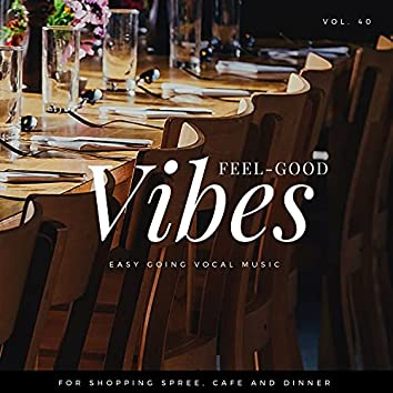 Feel-Good Vibes - Easy Going Vocal Music For Shopping Spree, Cafe And Dinner, Vol. 40