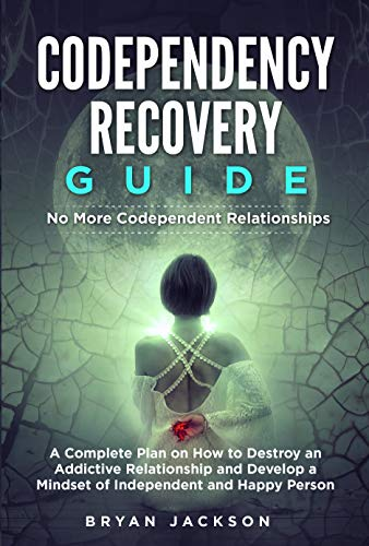 Codependency Recovery Guide: No More Codependent Relationships. A Complete Plan on How to Destroy an Addictive Relationship and Develop a Mindset of Independent and Happy Person