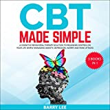CBT Made Simple: A Cognitive Behavioral Therapy Solution to Regaining Control on Your Life Simply Managing Anxiety, Depression, Worry and Panic Attacks