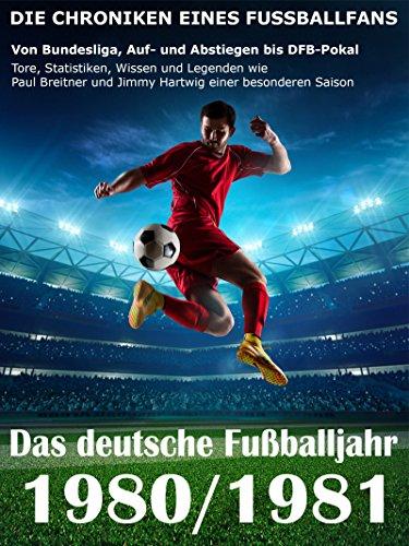 Das deutsche Fußballjahr 1980 / 1981: Von Bundesliga, Auf- und Abstiegen bis DFB-Pokal - Tore, Statistiken, Wissen und Legenden einer besonderen Saison