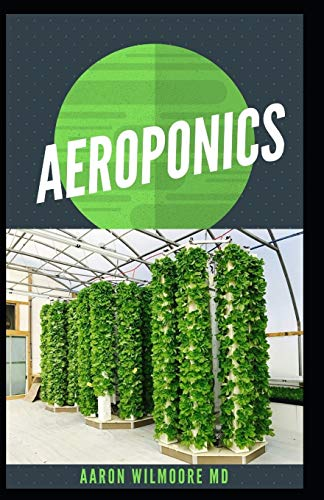 AEROPONICS: The Perfect Guide to Small & Large Scale Aeroponics Grow System for Beginners & Experts.