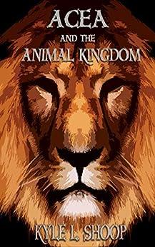 Acea and the Animal Kingdom (Acea Bishop Book 1) by [Kyle Shoop]