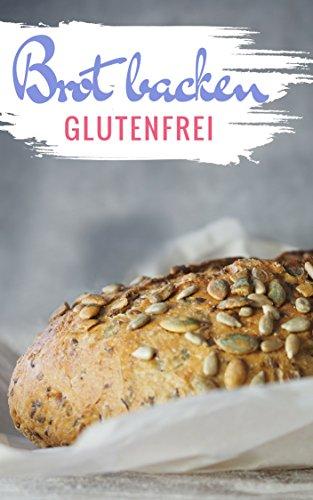 Brot backen glutenfrei: Das Backbuch - glutenfrei und weizenfrei backen - Die besten Rezepte ( Brotbackbuch )