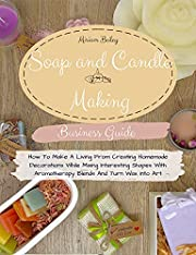 Soap And Candle Making Business Guide: How To Make A Living From Creating Homemade Decorations While Mixing Interesting Shapes With Aromatherapy Blends And Turn Wax Into Art.