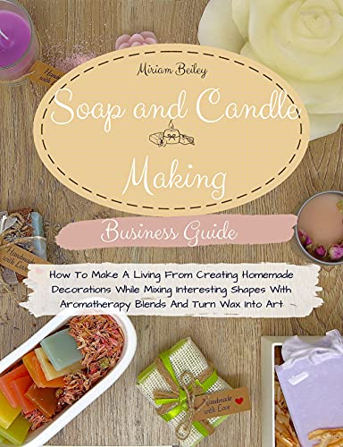 Soap And Candle Making Business Guide: How To Make A Living From Creating Homemade Decorations While Mixing Interesting Shapes With Aromatherapy Blends And Turn Wax Into Art. by [Miriam Beiley]