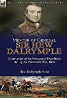 Memoir of General Sir Hew Dalrymple: Commander of the Portuguese Expedition During the Peninsular War, 1808