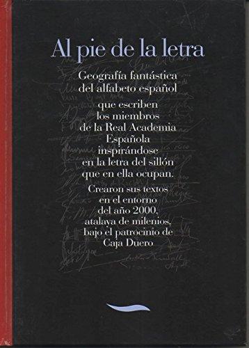 AL PIE DE LA LETRA. GEOGRAFIA FANTASTICA DEL ALFABETO ESPAÑOL QUE ESCRIBEN LOS MIEMBROS DE LA REAL ACADEMIA ESPAÑOLA INSPIRANDOSE EN LA LETRA DEL SILLON QUE EN ELLA OCUPAN. CREARON SUS TEXTOS EN EL ENTORNO DEL AÑO 2000, ATALYA DE LOS MILENIOS...