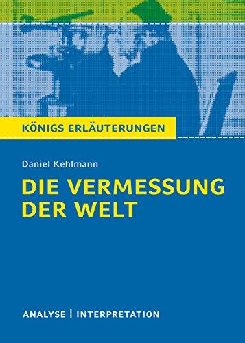Die Vermessung der Welt von Daniel Kehlmann. Königs Erläuterungen.: Textanalyse und Interpretation mit ausführlicher Inhaltsangabe und Abituraufgaben mit Lösungen