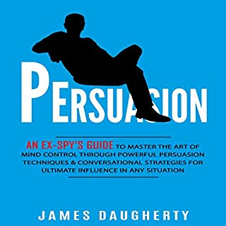 Persuasion     An Ex-Spy's Guide to Master the Art of Mind Control Through Powerful Persuasion Techniques & Conversational Tactics for Ultimate Influence in Any Situation              By:                                                                                                                                 James Daugherty                               Narrated by:                                                                                                                                 Tom Taverna                      Length: 2 hrs and 4 mins     174 ratings     Overall 3.9