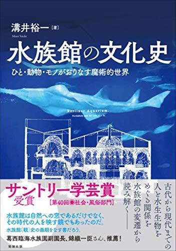 水族館の文化史—ひと・動物・モノがおりなす魔術的世界 - 溝井裕一