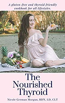 The Nourished Thyroid: A gluten-free and thyroid friendly cookbook for all lifestyles (hypothyroidism, hyperthyroidism, Graves', and Hashimoto's diet recipes). by [Nicole Morgan RDN LD CLT]