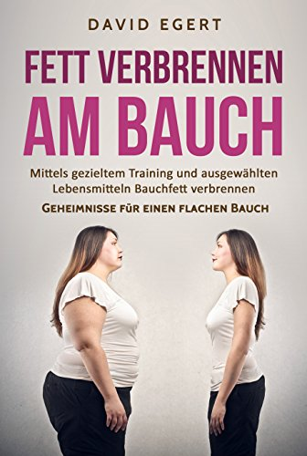 Fett verbrennen am Bauch: Mittels gezieltem Training und ausgewählten Lebensmittel Bauchfett verbrennen (Geheimnisse für einen flachen Bauch 1)