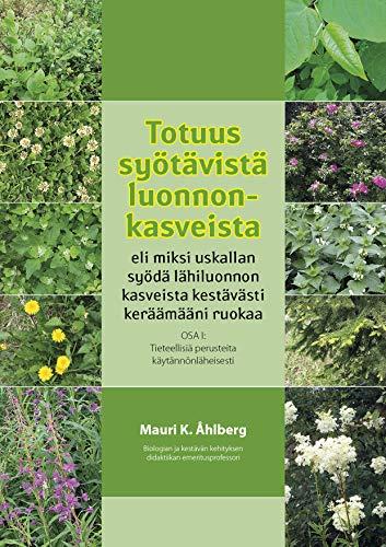Totuus syötävistä kasveista eli miksi uskallan syödä lähiluonnon kasveista kestävästi keräämääni ruokaa: OSA I:  Tieteellisiä perusteita käytännönläheisesti (Finnish Edition)