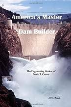 America's Master Dam Builder: The Engineering Genius of Frank T. Crowe