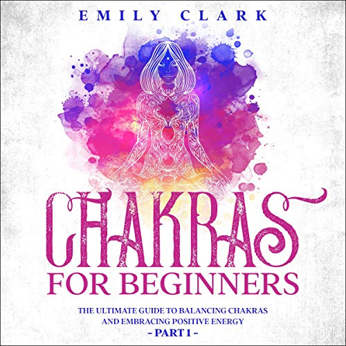 Chakras for Beginners: The Ultimate Guide to Balancing Chakras and Embracing Positive Energy - Part One cover art