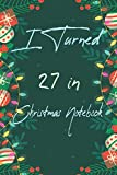 I Turned 27 in Christmas Notebook: Notebook Journal Ideas Gifts For Women,Man,Funny Quarantine happy Birthday Gifts For Girl,Boy,Journal Soft Glossy Finish For Book Cover is 6 x 9 ,Page 110