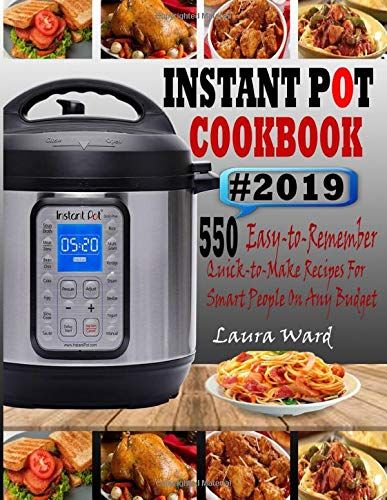 INSTANT POT COOKBOOK #2019: 550 Easy-to-Remember and Quick-to-Make Instant Pot Recipes for Smart People On Any Budget