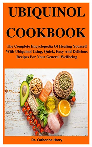 Ubiquinol Cookbook: The Complete Encyclopedia Of Healing Yourself With Ubiquinol Using, Quick, Easy And Delicious Recipes For Your General Wellbeing