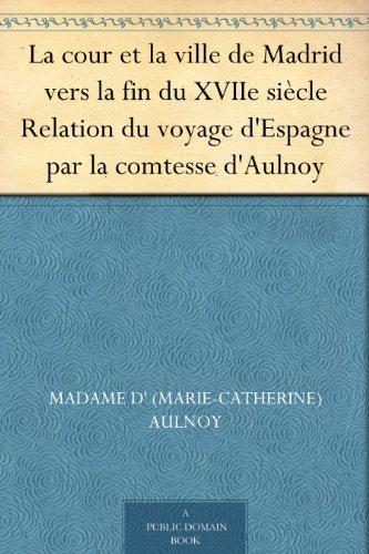Couverture du livre La cour et la ville de Madrid vers la fin du XVIIe siècle Relation du voyage d'Espagne par la comtesse d'Aulnoy