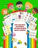 Libro operativo per bambini con disturbi dello spettro autistico: Schede di attività ludico-didattiche colorate - Autismo giochi - Libro per bambini autistici