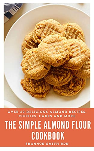 The Simple Almond Flour Cookbook: Over 60 Delicious Almond Recipes, Cookies, Cakes and More