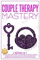 Couple Therapy Mastery: How to Deal with Anxiety in Relationship, Improve Couples Communication, and Recognize, Defend Oneself and Recover from Codependency and Toxic Relationships.