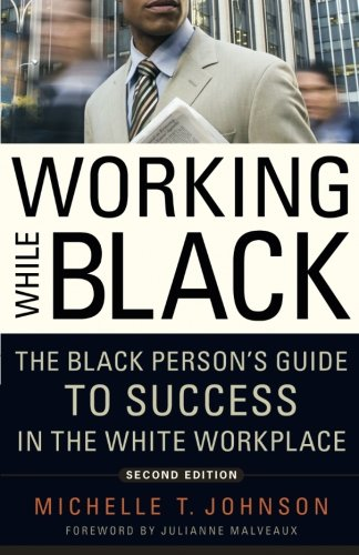 Working While Black: The Black Person's Guide to Success in the White Workplace