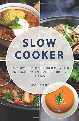 Slow Cooker: Das Slow Cooker Kochbuch mit vielen internationalen Rezepten für den Alltag
