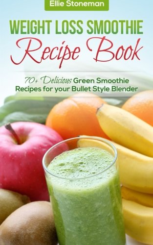 Weight Loss Smoothie Recipe Book: 70+ Delicious Green Smoothie Recipes for your Bullet Style Blender