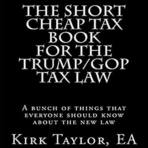 The Short Cheap Tax Book for the Trump/GOP Tax Law     A Bunch of Things That Everyone Should Know About the New Law              By:                                                                                                                                 Kirk Taylor                               Narrated by:                                                                                                                                 Maxwell Zener                      Length: 2 hrs and 6 mins     Not rated yet     Overall 0.0