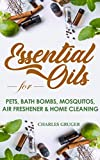 Essential Oils for Pets, Bath Bombs, Mosquitos, Air Freshener and Home Cleaning: 120 Essential Oil Blends and Recipes for Pets, Mosquito Repellents, Air ... Beginners Guide Book 4) (English Edition)