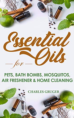 Essential Oils for Pets, Bath Bombs, Mosquitos, Air Freshener and Home Cleaning: 120 Essential Oil Blends and Recipes for Pets, Mosquito Repellents, Air ... and Essential Oils Beginners Guide Book 4)
