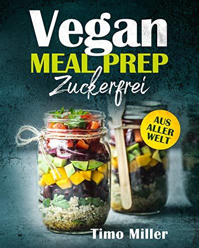 Vegan Meal Prep Zuckerfrei Aus aller Welt: Für alle ob groß oder klein, mit vielen Nährwerten und somit für Sportler und auch Kinder super geeignet