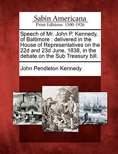 Speech of Mr. John P. Kennedy, of Baltimore: Delivered in the House of Representatives on the 22d and 23d June, 1838, in the Debate on the Sub Treasury Bill.の詳細を見る