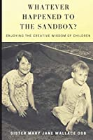 Whatever Happened to the Sandbox?: Enjoying the Creative Wisdom of Children