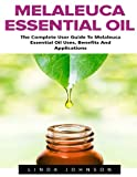 Melaleuca Essential Oil: The Complete User Guide To Melaleuca Essential Oil Uses, Benefits And...