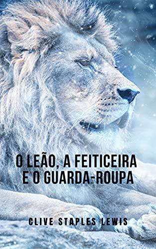 O Leão, a Feiticeira e o Guarda-Roupa: Das crônicas da saga narnia por CS Lewis