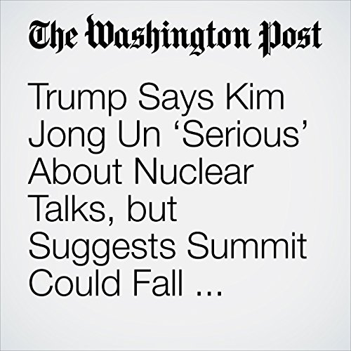 Trump Says Kim Jong Un 'Serious' About Nuclear Talks, but Suggests Summit Could Fall Through copertina