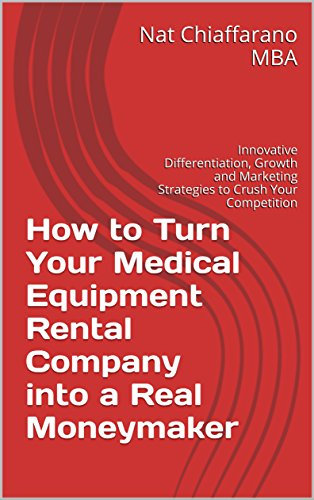 How to Turn Your Medical Equipment Rental Company into a Real Moneymaker: Innovative Differentiation, Growth and Marketing Strategies to Crush Your Competition (English Edition)