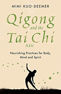 Qigong and the Tai Chi axis: Nourishing Practices for Body, Mind and Spirit