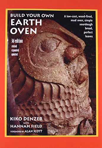 Build Your Own Earth Oven: A Low-cost Wood-fired Mud Oven; Simple Sourdough Bread; Perfect Loaves: A Low-Cost Wood-Fired Mud Oven, Simple Sourdough Bread, Perfect Loaves, 3rd Edition