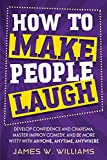 How to Make People Laugh: Develop Confidence and Charisma, Master Improv Comedy, and Be More Witty with Anyone, Anytime, Anywhere (Communication Skills Training)