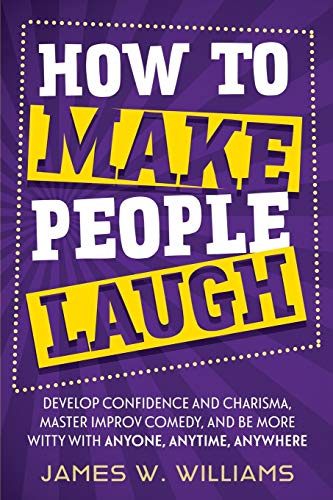 How to Make People Laugh: Develop Confidence and Charisma, Master Improv Comedy, and Be More Witty with Anyone, Anytime, Anywhere (Communication Skills Training, Band 3)