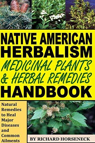 Native American Herbalism, Medicinal Plants and Herbal Remedies Handbook: Natural Remedies to Heal Major Diseases and Common Ailments