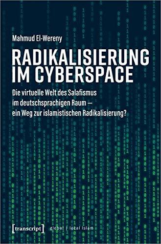 Radikalisierung im Cyberspace: Die virtuelle Welt des Salafismus im deutschsprachigen Raum - ein Weg zur islamistischen Radikalisierung? (Globaler lokaler Islam)