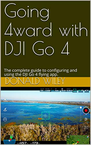 Going 4ward with DJI Go 4: The complete guide to configuring and using the DJI Go 4 flying app. (English Edition)