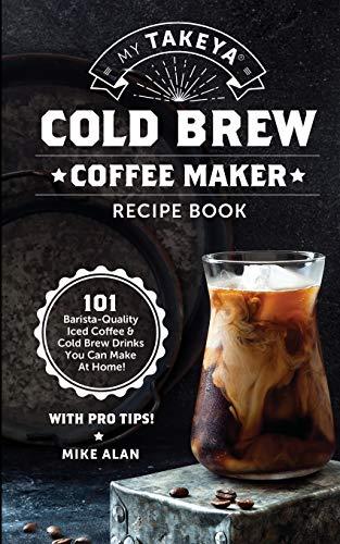 My Takeya Cold Brew Coffee Maker Recipe Book: 101 Barrista-Quality Iced Coffee & Cold Brew Drinks You Can Make At Home! (Takeya Coffee & Tea Cookbooks (Book 1))
