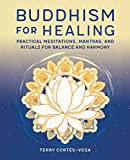 Buddhism for Healing: Practical Meditations, Mantras, and Rituals for Balance and Harmony