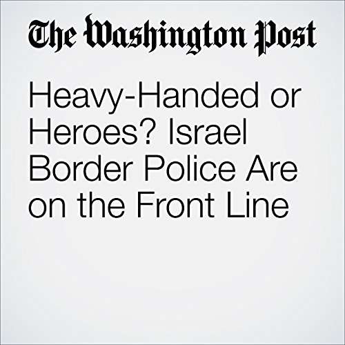Heavy-Handed or Heroes? Israel Border Police Are on the Front Line cover art