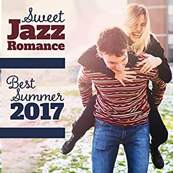 Sweet Jazz Romance (Best Summer 2017 Jazz Collection, Unforgettable Moments of Love, Moody Jazz for Time Together, Dinner for Two)
